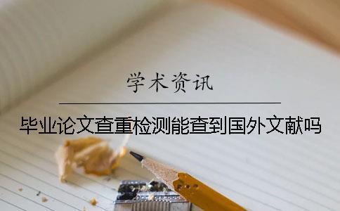 毕业论文查重检测能查到国外文献吗