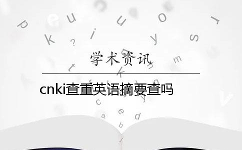 cnki查重英语摘要查吗