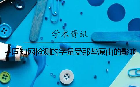 中国知网检测的字量受那些原由的影响?
