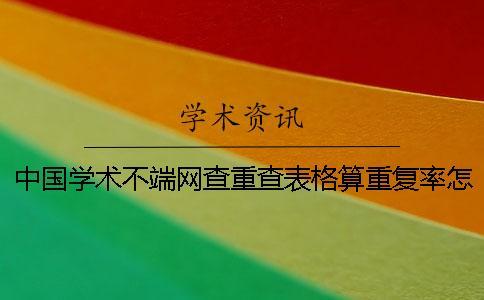 中国学术不端网查重查表格算重复率怎样改