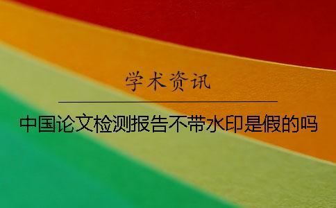 中国论文检测报告不带水印是假的吗?