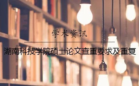湖南科技学院硕士论文查重要求及重复率 湖南科技学院的论文查重要求一
