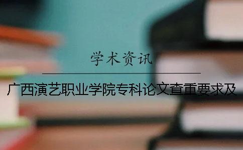 广西演艺职业学院专科论文查重要求及重复率 广西演艺职业学院是本科还是专科