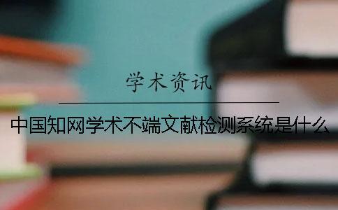 中国知网学术不端文献检测系统是什么?