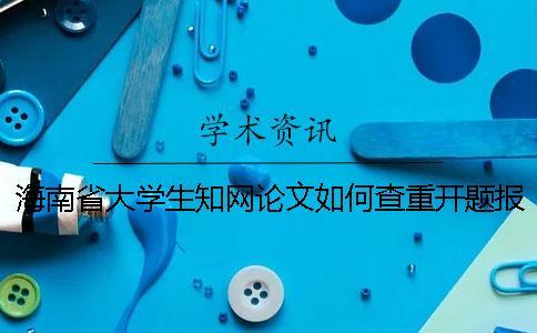 海南省大学生知网论文如何查重?开题报告要查吗?
