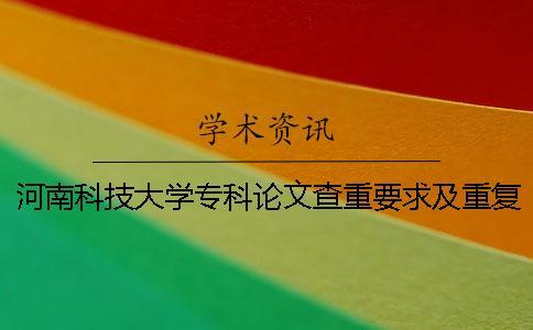 河南科技大学专科论文查重要求及重复率 河南科技大学论文查重系统