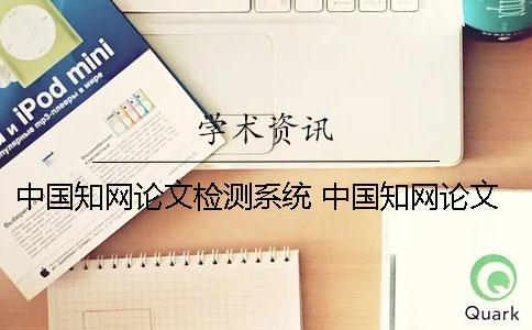 中国知网论文检测系统 中国知网论文检测系统和中国知网论文管理系统的区别