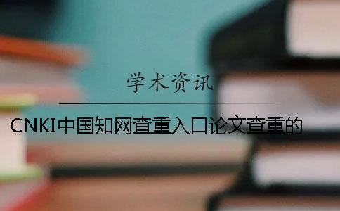 CNKI中国知网查重入口论文查重的优点是怎么回事?