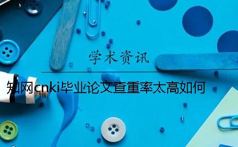 知网cnki毕业论文查重率太高如何是好?