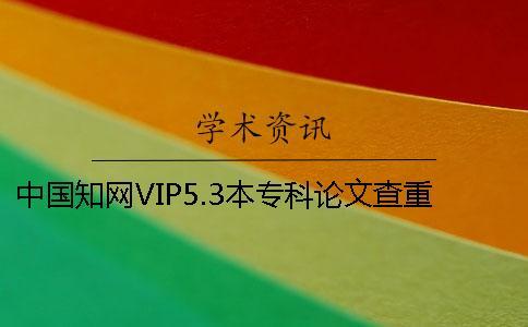 中国知网VIP5.3本专科论文查重