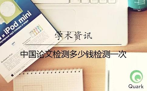 中国论文检测多少钱检测一次