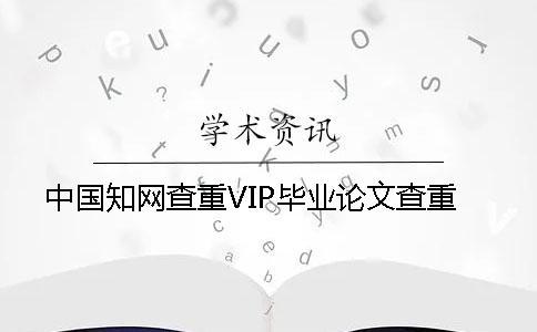 中国知网查重VIP毕业论文查重