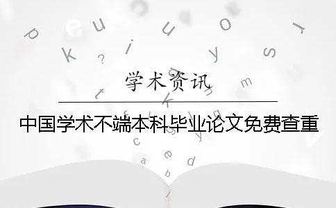 中国学术不端本科毕业论文免费查重