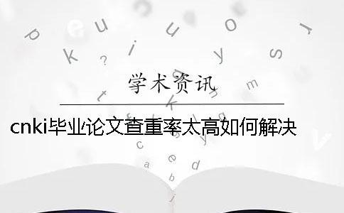 cnki毕业论文查重率太高如何解决?