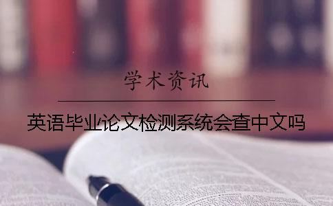 英语毕业论文检测系统会查中文吗?