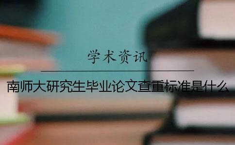 南师大研究生毕业论文查重标准是什么 上海理工大学研究生毕业论文查重