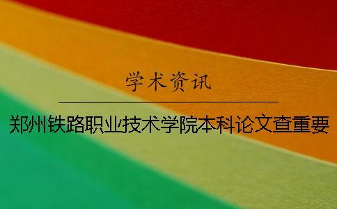 郑州铁路职业技术学院本科论文查重要求及重复率 郑州铁路职业技术学院升格本科学院