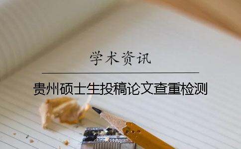 贵州硕士生投稿论文查重检测