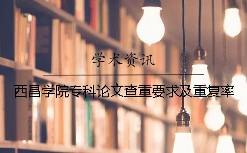 西昌学院专科论文查重要求及重复率