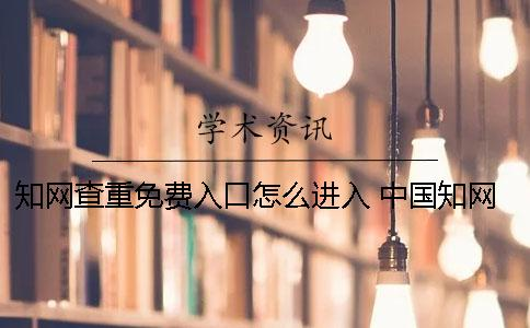 知网查重免费入口怎么进入? 中国知网免费入口下载