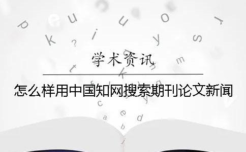 怎么样用中国知网搜索期刊论文新闻